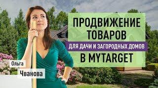 Продвижение товаров для дачи и загородных домов в myTarget. Ольга Чванова о таргетированной рекламе