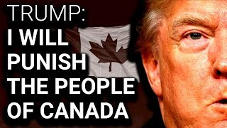 "Trump Publicly Says He Will Punish ""the People of Canada"""