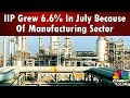 IIP Grew 6.6% In July Because Of Manufacturing Sector | CNBCTV18