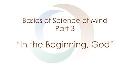 "Basics of Science of Mind: Part III ""In The Beginning, God"" 