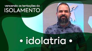 Idolatria - Tentações do Isolamento | Pastor Adelchi Rangel