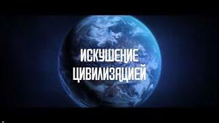 Документальный фильм ''Искушение цивилизацией''