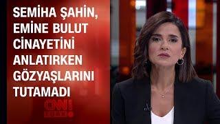 Semiha Şahin, Emine Bulut cinayetini anlatırken gözyaşlarını tutamadı