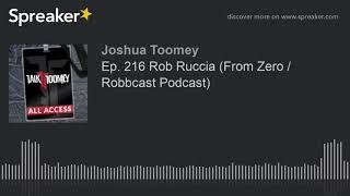 Ep. 216 Rob Ruccia (From Zero / Robbcast Podcast)
