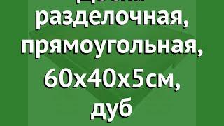 Доска разделочная, прямоугольная, 60х40х5см, дуб (Наш Кедр) обзор 5456