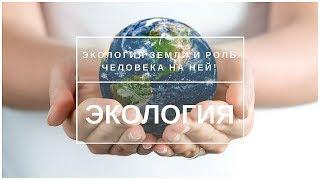 Экология Земли и роль человека на ней!