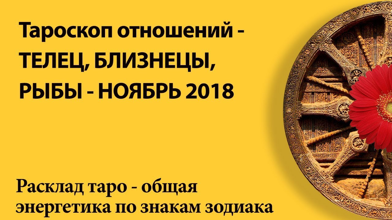 Тароскоп отношений -ТЕЛЬЦЫ,БЛИЗНЕЦЫ,РЫБЫ — НОЯБРЬ 2018