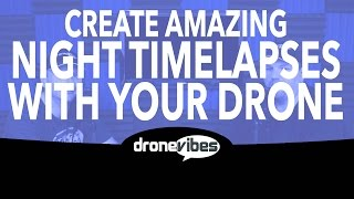 5 Steps to Create an Amazing Long Exposure Night Time Lapse with Your Drone, Drone Vibes Tutorial