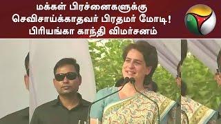 மக்கள் பிரச்னைகளுக்கு செவிசாய்க்காதவர் பிரதமர் மோடி! பிரியங்கா காந்தி விமர்சனம் | #BJP #Congress