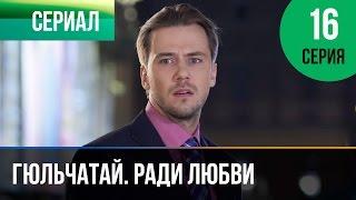 ▶️ Гюльчатай. Ради любви 16 серия - Мелодрама | Фильмы и сериалы - Русские мелодрамы