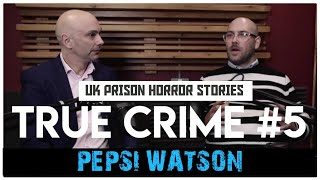 UK Prison Horror Stories: Pepsi Watson | True Crime Podcast 5
