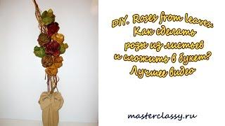 DIY. Roses from leaves. Как сделать розы из листьев и сложить в букет? Лучшее видео