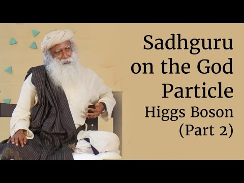Sadhguru on the God Particle - Higgs Boson (Part 2)