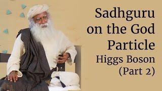 Sadhguru on the God Particle - Higgs Boson (Part 2)