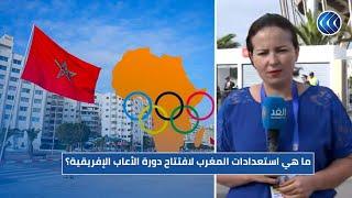 تعرف على استعدادات المغرب لافتتاح دورة الألعاب الإفريقية