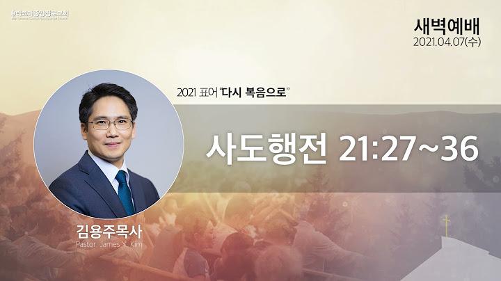 [새벽예배] 2021.04.07(사도행전 21:27~36), 김용주 목사