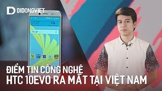 Điểm tin công nghệ: HTC 10 Evo ra mắt tại Việt Nam