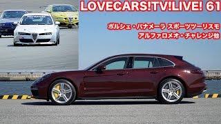LOVECARS!TV!LIVE!第61回はポルシェ・パナメーラ スポーツツーリスモ他...
