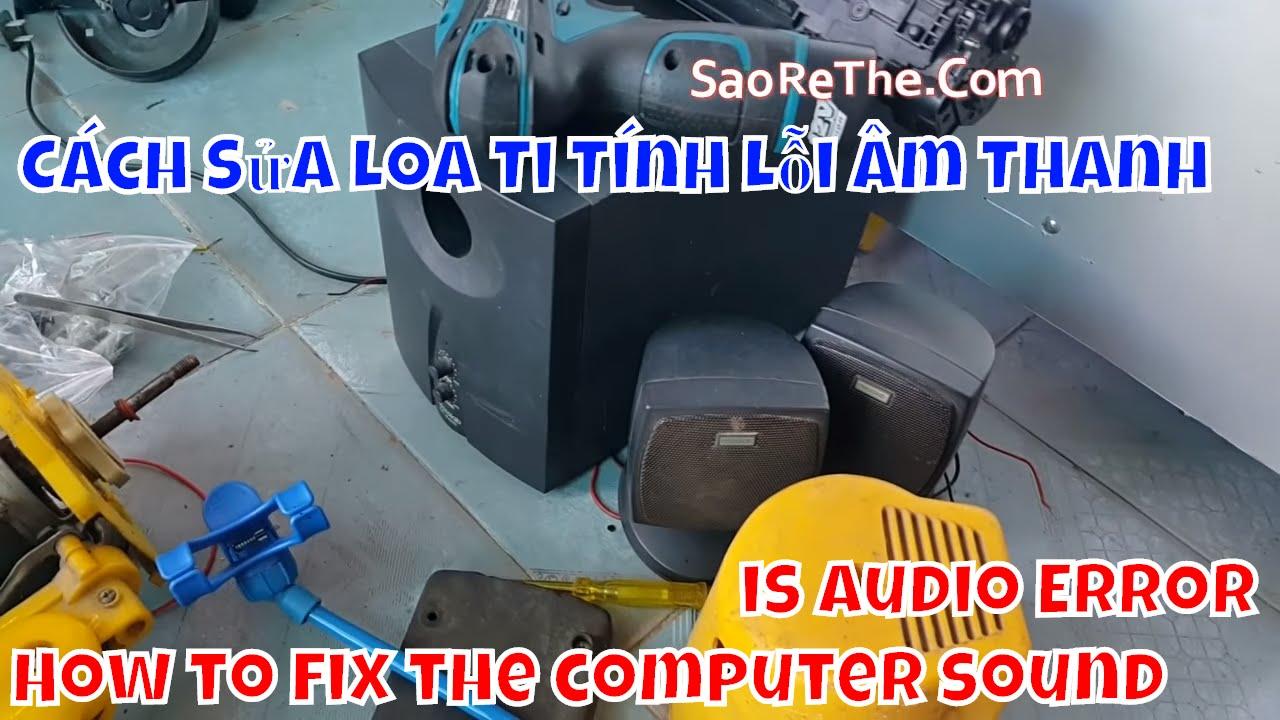 Cách Sửa Loa Vi Tính Bị Lỗi Âm Thanh – How to fix the computer sound is Audio Error