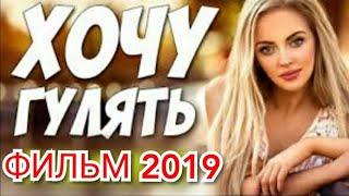 Любовный фильм 2019!! ** ХОЧУ ГУЛЯТЬ ** Русские мелодрамы 2019 новинки HD 1080P