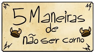 5 MANEIRAS DE NÃO SER CORNO