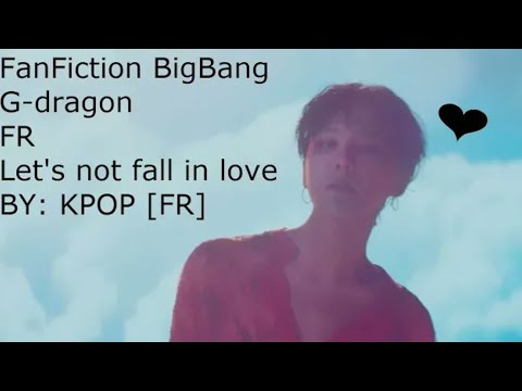 [FF GD BIGBANG] Let's Not Fall In Love -chapitre9
