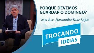 Porque Devemos Guardar o Domingo? | Trocando ideias | Rev. Hernandes Dias Lopes