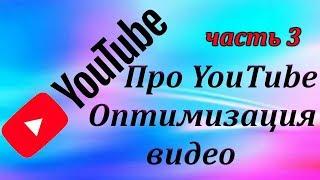 Вебинар часть 3. ВИДЕОХОСТИНГ YouTube.  Оптимизация видео. Что делать при загрузке видео. Теория.