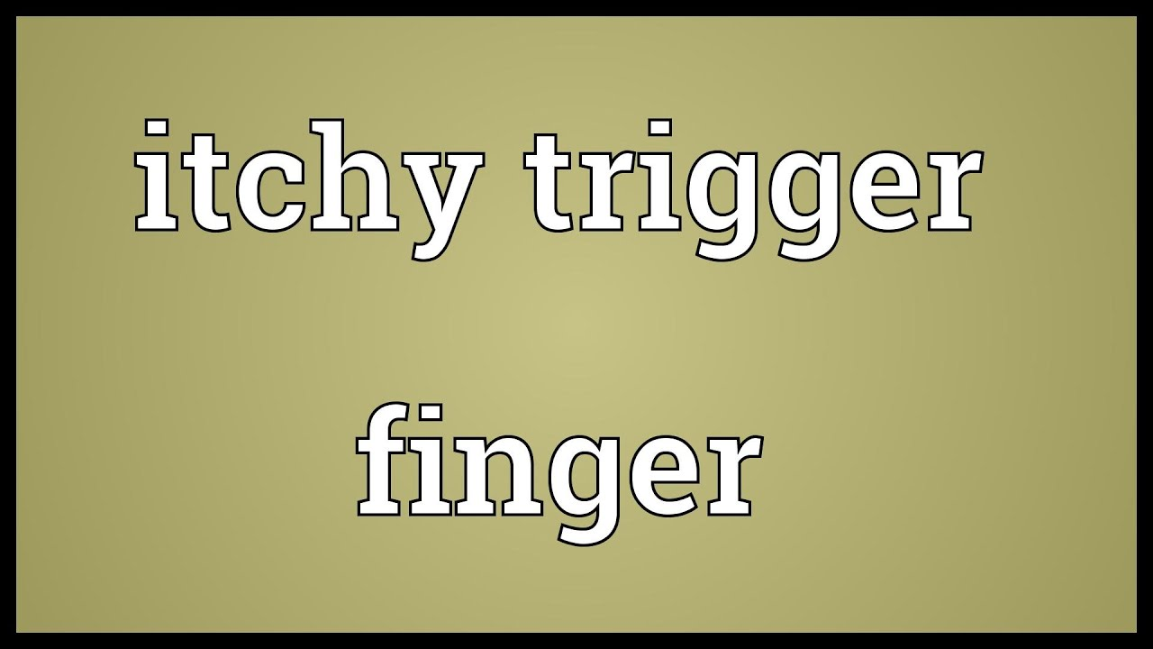 Itchy trigger finger Meaning