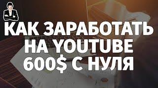 КАК ЗАРАБОТАТЬ НА YOUTUBE 600$. Заработок на YouTube без вложений с нуля