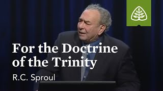 R.C. Sproul: For the Doctrine of the Trinity