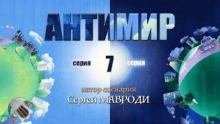 Антимир. Автор Мавроди. 7 серия