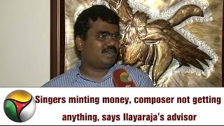 Singers minting money, composer not getting anything, says Ilayaraja's advisor