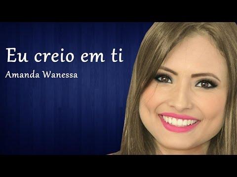 Creio em ti - Amanda Wanessa ( Por : Amanda Vasconcellos )