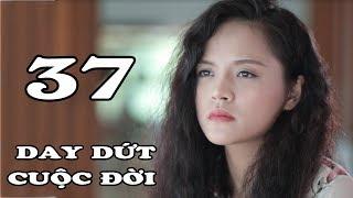 Day Dứt Cuộc Đời - Tập 37 | Phim Tình Cảm Việt Nam Mới Hay Nhất 2018