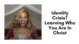 Identity Crisis? Learning Who You Are In Christ