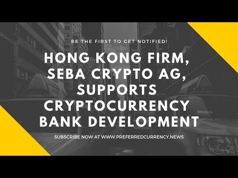Hong Kong Firm, SEBA Crypto AG, Supports Cryptocurrency Bank Development