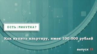 Минутка #19.  Как купить квартиру, имея 100 000 рублей(, 2015-04-17T14:40:12.000Z)