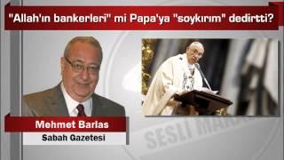 """Mehmet Barlas : """"Allah'ın bankerleri"""" mi Papa'ya """"soykırım"""" dedirtti?"""