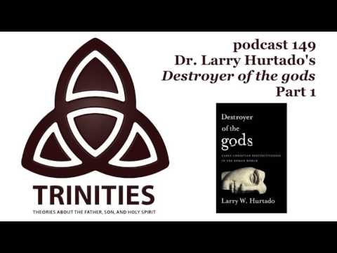 trinities 149 - Dr. Larry Hurtado's Destroyer of the gods - Part 1