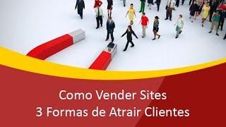 Como Vender Sites - 3 Formas de Atrair Clientes (GARANTIDO)
