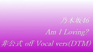 乃木坂46 Am I Loving? off Vocal vers (DTM)