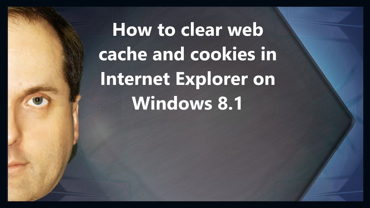 How To Clear Web Cache And Cookies In Internet Explorer On Windows 81