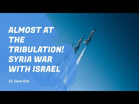 ALMOST at the Tribulation! Syria War with Israel - Dr. Gene Kim