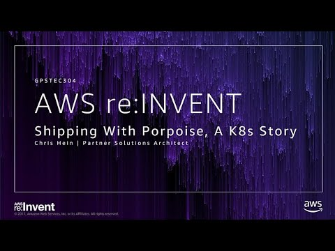 AWS re:Invent 2017: GPS: Shipping with Porpoise, a Kubernetes Story (GPSTEC304)