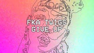 Give Up- FKA twigs