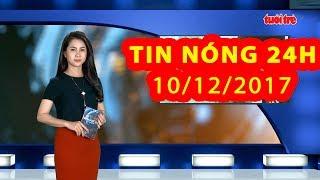 Trực tiếp ⚡ Tin 24h Mới Nhất hôm nay 10/12/2017 | Tin nóng nhất 24H ⚡