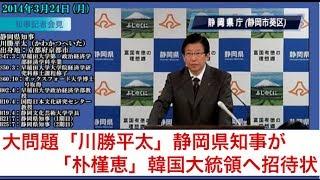 大問題「川勝平太」静岡県知事が「朴槿恵」韓国大統領へ招待状
