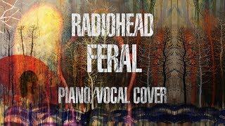Radiohead  - Feral (Piano/Vocal Cover)