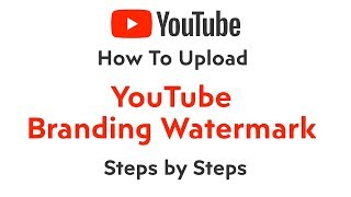 How to Upload YouTube Branding Watermark or Re-Brand a Poor YouTube branding by Steps